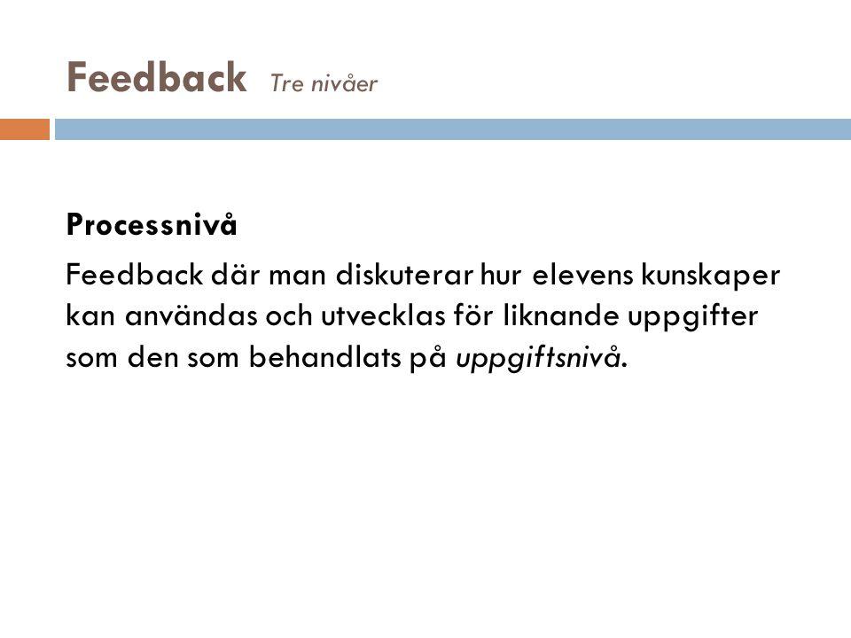 Feedback Tre nivåer Processnivå Feedback där man diskuterar hur elevens kunskaper kan användas och utvecklas för liknande uppgifter som den som behand
