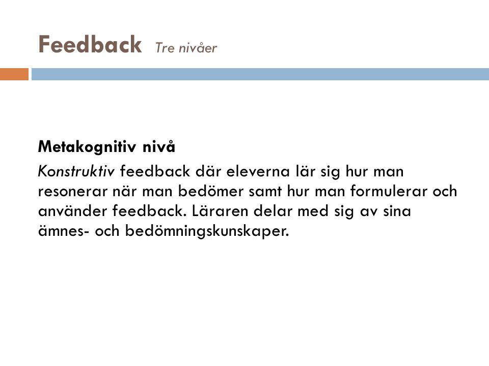 Feedback Tre nivåer Metakognitiv nivå Konstruktiv feedback där eleverna lär sig hur man resonerar när man bedömer samt hur man formulerar och använder