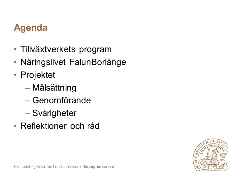 Ekonomihögskolan vid Lunds universitet, Entreprenörskap Agenda •Tillväxtverkets program •Näringslivet FalunBorlänge •Projektet –Målsättning –Genomföra