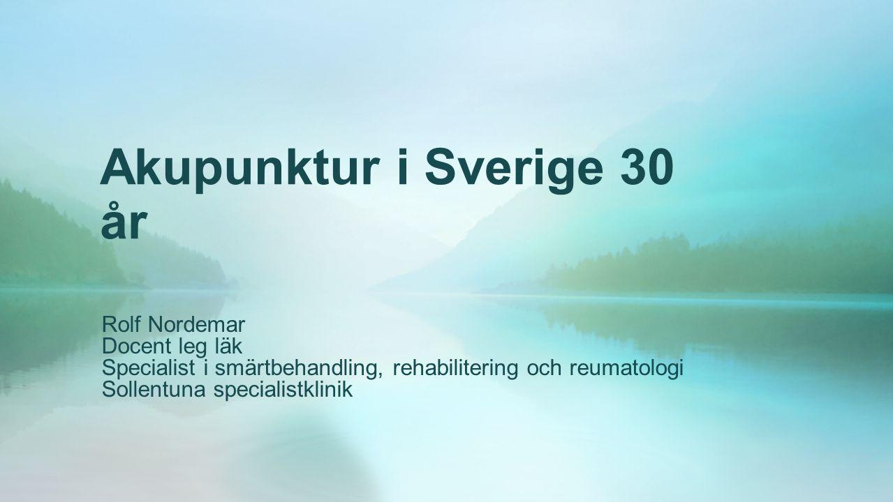 Akupunktur i Sverige 30 år Rolf Nordemar Docent leg läk Specialist i smärtbehandling, rehabilitering och reumatologi Sollentuna specialistklinik