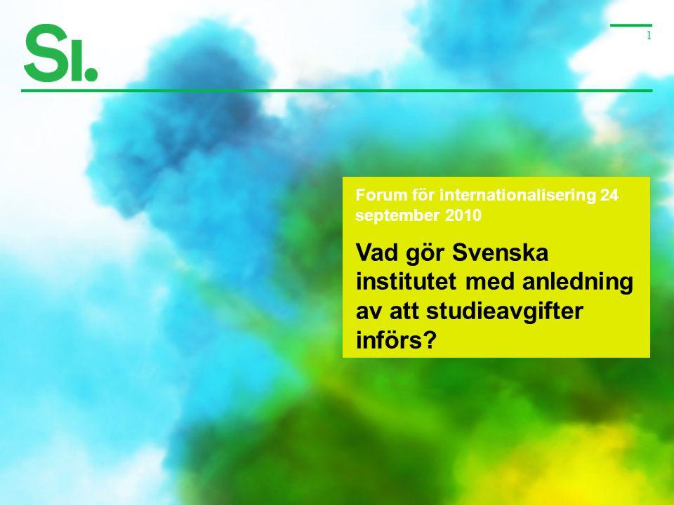 1 Forum för internationalisering 24 september 2010 Vad gör Svenska institutet med anledning av att studieavgifter införs?