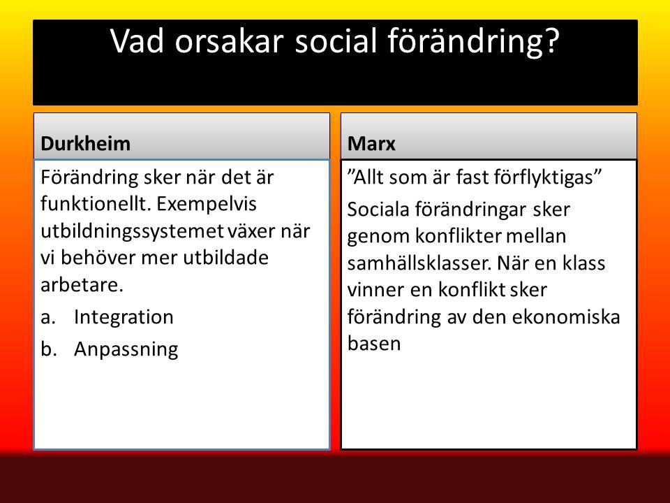 Vad orsakar social förändring? Durkheim Förändring sker när det är funktionellt. Exempelvis utbildningssystemet växer när vi behöver mer utbildade arb