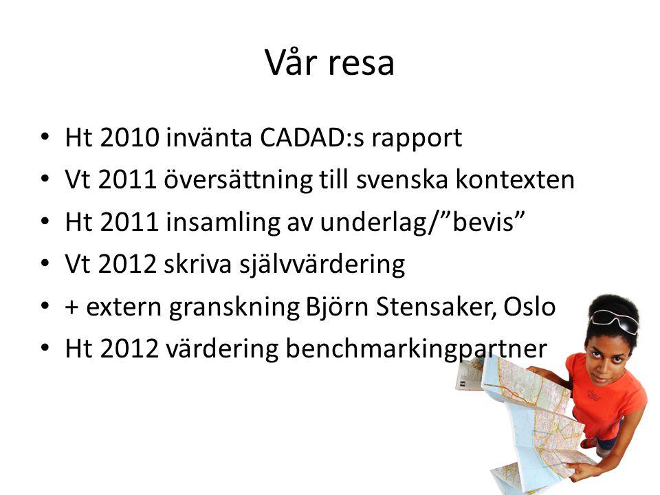 Vår resa • Ht 2010 invänta CADAD:s rapport • Vt 2011 översättning till svenska kontexten • Ht 2011 insamling av underlag/ bevis • Vt 2012 skriva självvärdering • + extern granskning Björn Stensaker, Oslo • Ht 2012 värdering benchmarkingpartner