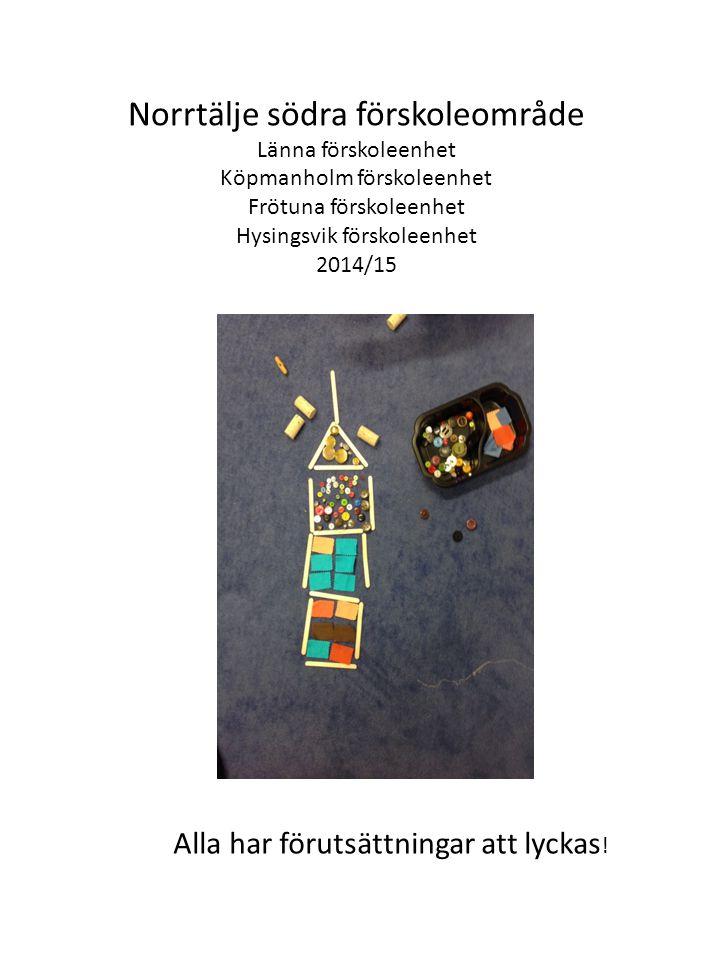 Norrtälje södra förskoleområde Länna förskoleenhet Köpmanholm förskoleenhet Frötuna förskoleenhet Hysingsvik förskoleenhet 2014/15 Alla har förutsättningar att lyckas !