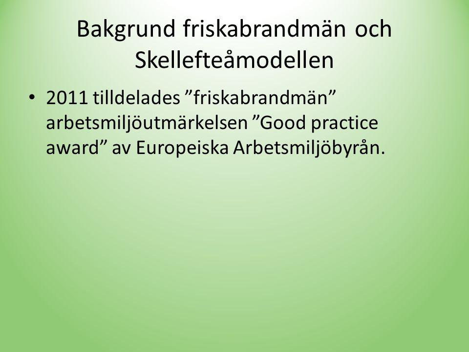 Bakgrund friskabrandmän och Skellefteåmodellen • 2011 tilldelades friskabrandmän arbetsmiljöutmärkelsen Good practice award av Europeiska Arbetsmiljöbyrån.