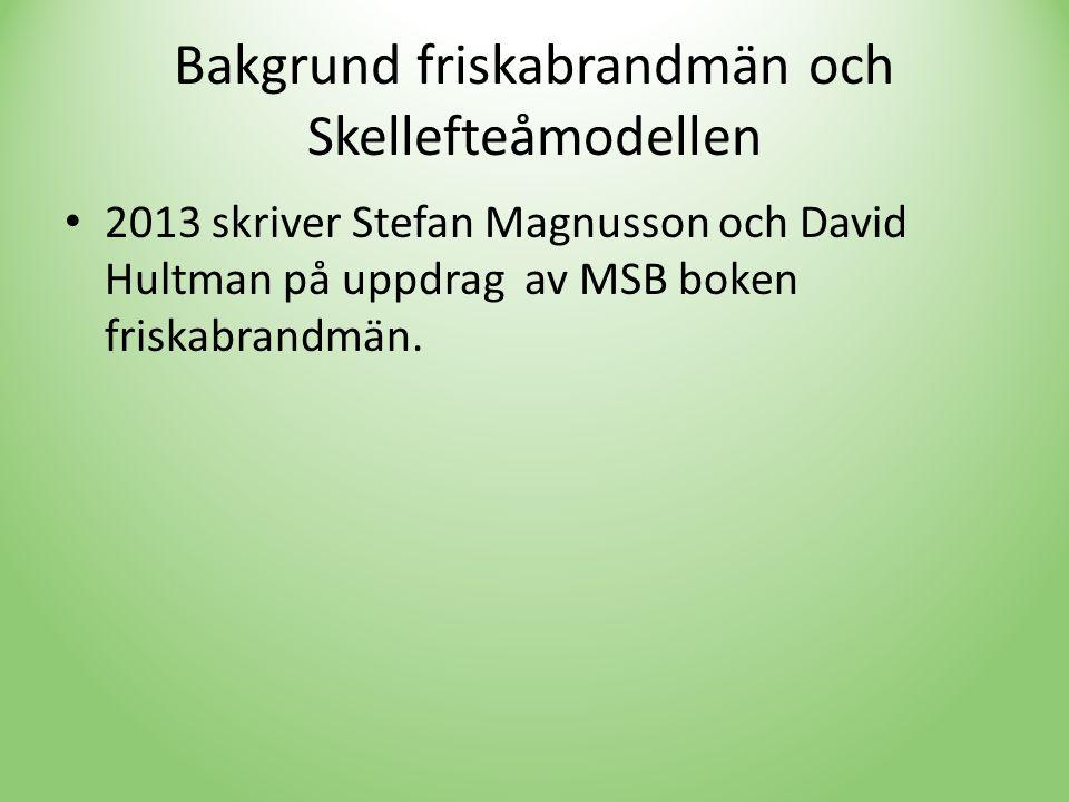Bakgrund friskabrandmän och Skellefteåmodellen • 2013 skriver Stefan Magnusson och David Hultman på uppdrag av MSB boken friskabrandmän.