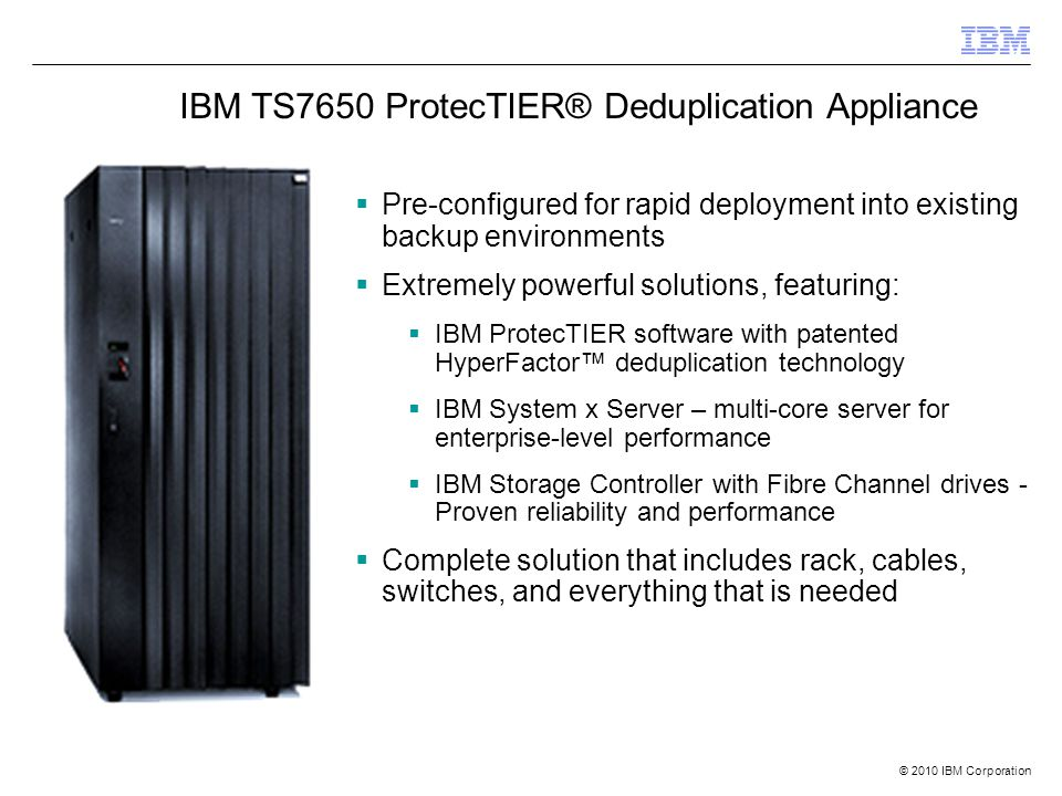 © 2010 IBM Corporation  Pre-configured for rapid deployment into existing backup environments  Extremely powerful solutions, featuring:  IBM ProtecTIER software with patented HyperFactor™ deduplication technology  IBM System x Server – multi-core server for enterprise-level performance  IBM Storage Controller with Fibre Channel drives - Proven reliability and performance  Complete solution that includes rack, cables, switches, and everything that is needed IBM TS7650 ProtecTIER® Deduplication Appliance
