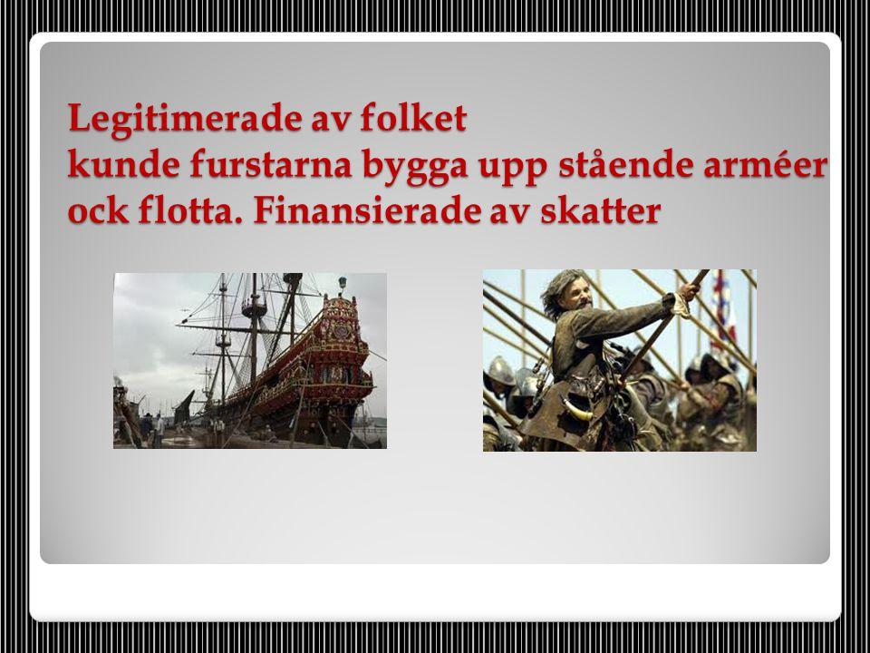 Legitimerade av folket kunde furstarna bygga upp stående arméer ock flotta. Finansierade av skatter