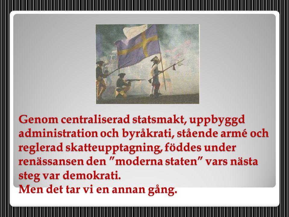 """Genom centraliserad statsmakt, uppbyggd administration och byråkrati, stående armé och reglerad skatteupptagning, föddes under renässansen den """"modern"""