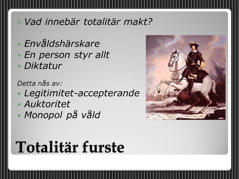 Totalitär furste  Vad innebär totalitär makt?  Envåldshärskare  En person styr allt  Diktatur Detta nås av:  Legitimitet-accepterande  Auktorite