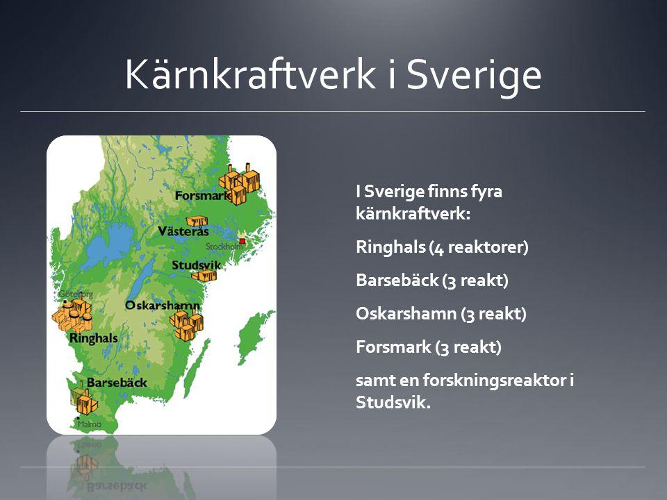 Kärnkraftverk i Sverige I Sverige finns fyra kärnkraftverk: Ringhals (4 reaktorer) Barsebäck (3 reakt) Oskarshamn (3 reakt) Forsmark (3 reakt) samt en