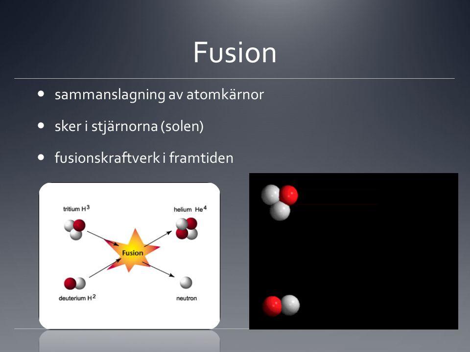 Fusion  sammanslagning av atomkärnor  sker i stjärnorna (solen)  fusionskraftverk i framtiden