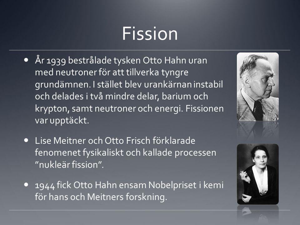 Fission  År 1939 bestrålade tysken Otto Hahn uran med neutroner för att tillverka tyngre grundämnen. I stället blev urankärnan instabil och delades i