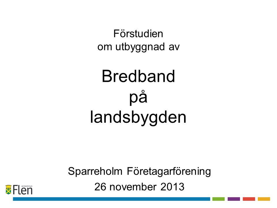 Förstudien om utbyggnad av Bredband på landsbygden Sparreholm Företagarförening 26 november 2013