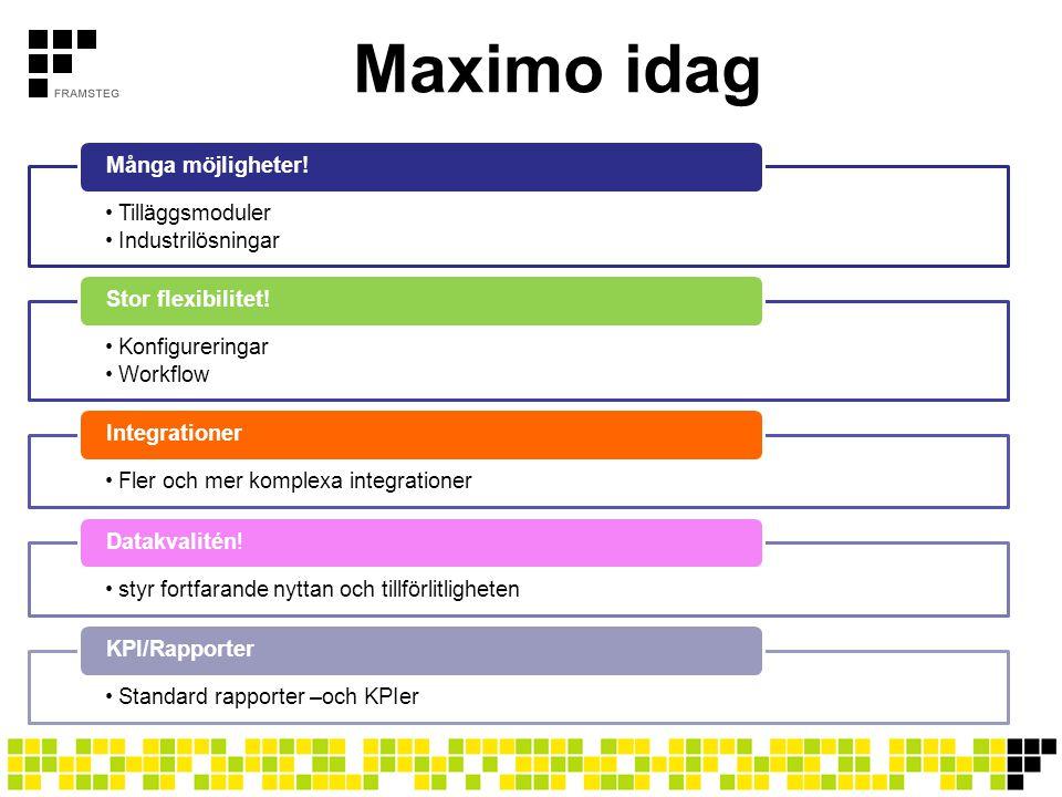 Maximo idag •Tilläggsmoduler •Industrilösningar Många möjligheter! •Konfigureringar •Workflow Stor flexibilitet! •Fler och mer komplexa integrationer