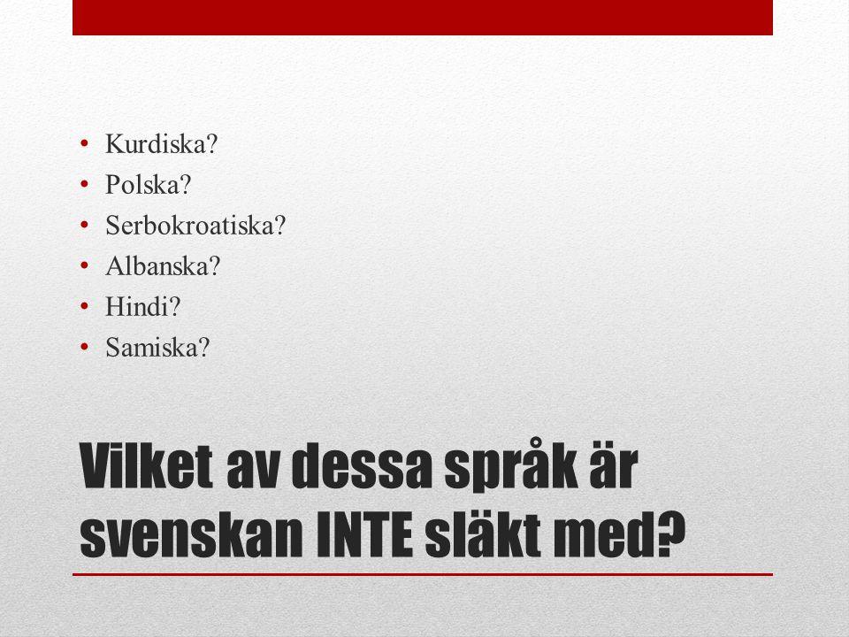 Vilket av dessa språk är svenskan INTE släkt med? • Kurdiska? • Polska? • Serbokroatiska? • Albanska? • Hindi? • Samiska?