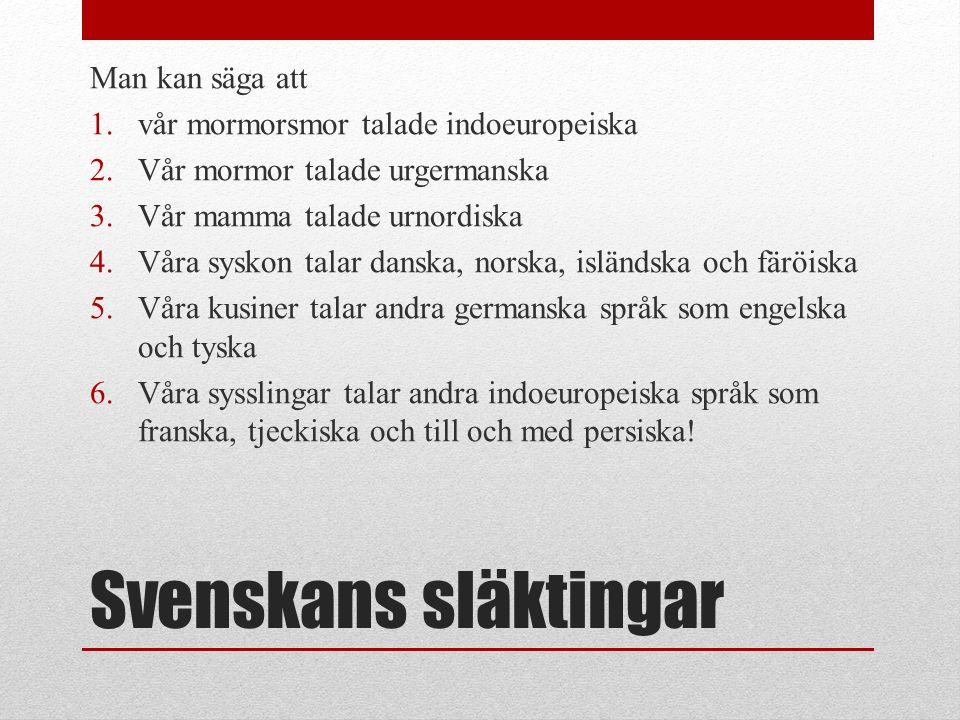 Svenskans släktingar Man kan säga att 1.vår mormorsmor talade indoeuropeiska 2.Vår mormor talade urgermanska 3.Vår mamma talade urnordiska 4.Våra sysk