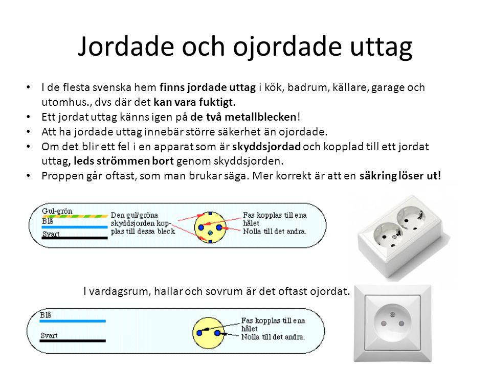 Jordade och ojordade uttag • I de flesta svenska hem finns jordade uttag i kök, badrum, källare, garage och utomhus., dvs där det kan vara fuktigt.