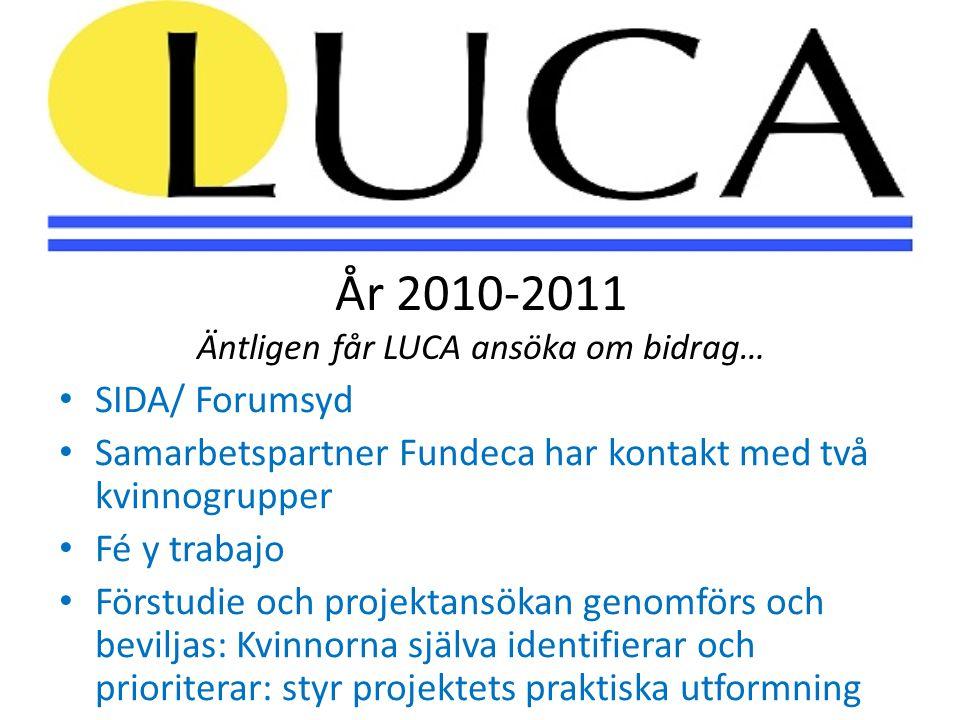 År 2010-2011 Äntligen får LUCA ansöka om bidrag… • SIDA/ Forumsyd • Samarbetspartner Fundeca har kontakt med två kvinnogrupper • Fé y trabajo • Förstudie och projektansökan genomförs och beviljas: Kvinnorna själva identifierar och prioriterar: styr projektets praktiska utformning