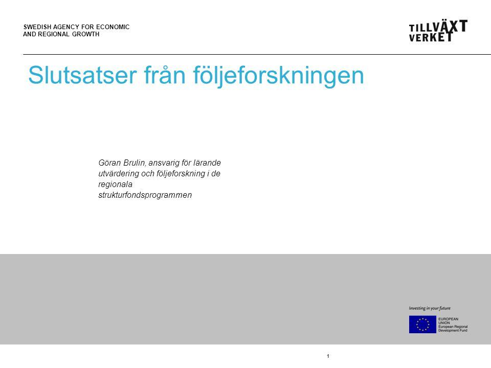 SWEDISH AGENCY FOR ECONOMIC AND REGIONAL GROWTH 1 Slutsatser från följeforskningen Göran Brulin, ansvarig för lärande utvärdering och följeforskning i de regionala strukturfondsprogrammen