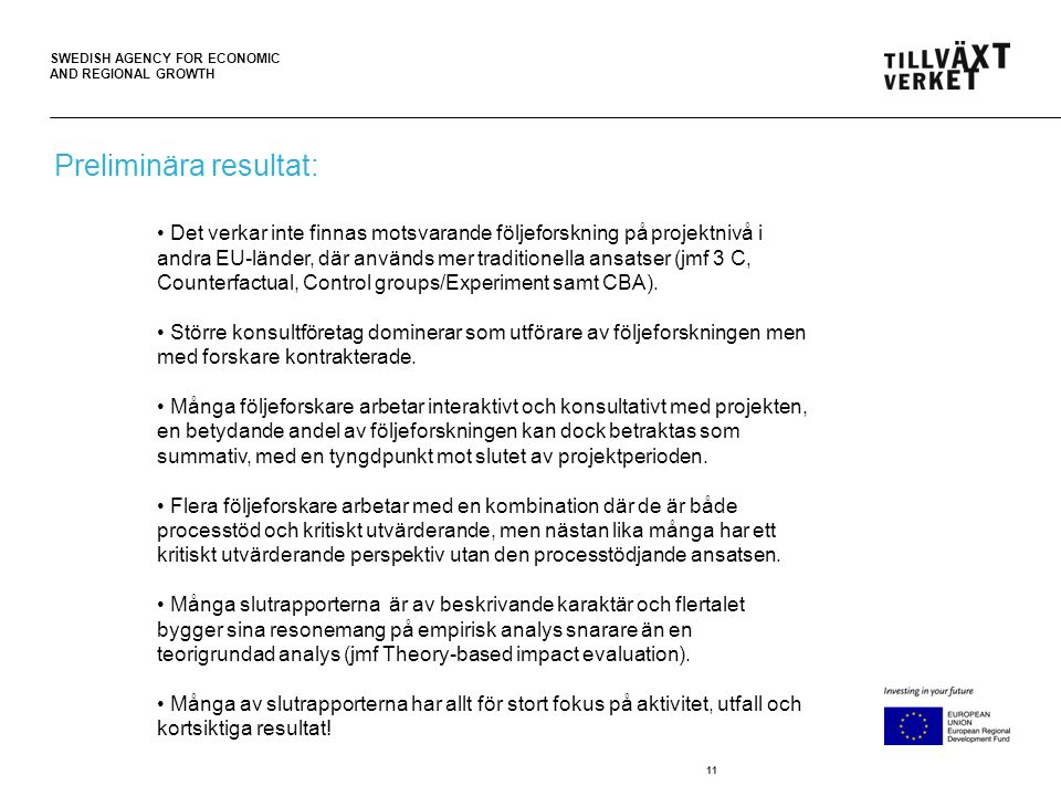 SWEDISH AGENCY FOR ECONOMIC AND REGIONAL GROWTH 11 • Det verkar inte finnas motsvarande följeforskning på projektnivå i andra EU-länder, där används mer traditionella ansatser (jmf 3 C, Counterfactual, Control groups/Experiment samt CBA).