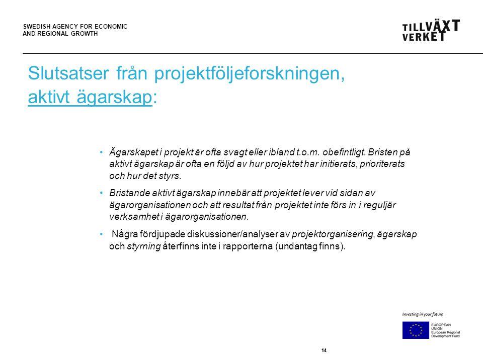 SWEDISH AGENCY FOR ECONOMIC AND REGIONAL GROWTH 14 Slutsatser från projektföljeforskningen, aktivt ägarskap: •Ägarskapet i projekt är ofta svagt eller