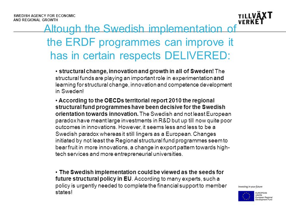 SWEDISH AGENCY FOR ECONOMIC AND REGIONAL GROWTH Altough the Swedish implementation of the ERDF programmes can improve it has in certain respects DELIVERED: • structural change, innovation and growth in all of Sweden.