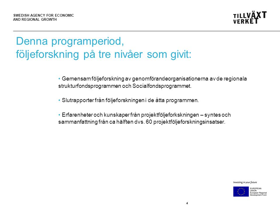SWEDISH AGENCY FOR ECONOMIC AND REGIONAL GROWTH 44 Denna programperiod, följeforskning på tre nivåer som givit: • Gemensam följeforskning av genomförandeorganisationerna av de regionala strukturfondsprogrammen och Socialfondsprogrammet.