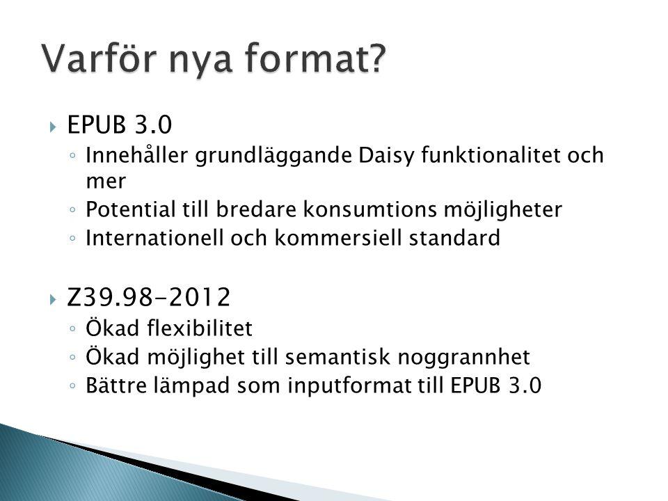  EPUB 3.0 ◦ Innehåller grundläggande Daisy funktionalitet och mer ◦ Potential till bredare konsumtions möjligheter ◦ Internationell och kommersiell standard  Z39.98-2012 ◦ Ökad flexibilitet ◦ Ökad möjlighet till semantisk noggrannhet ◦ Bättre lämpad som inputformat till EPUB 3.0