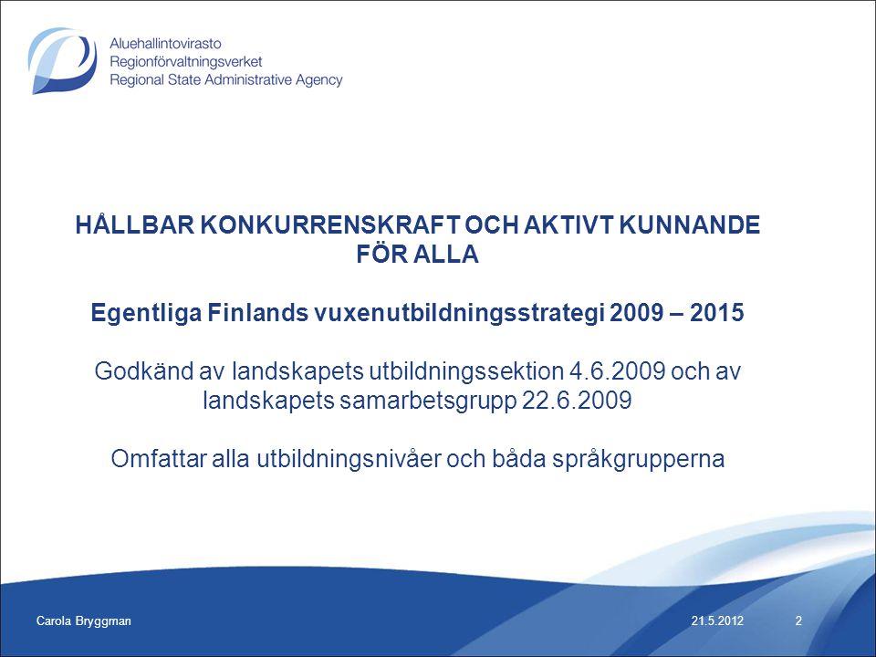 Carola Bryggman21.5.2012 HÅLLBAR KONKURRENSKRAFT OCH AKTIVT KUNNANDE FÖR ALLA Egentliga Finlands vuxenutbildningsstrategi 2009 – 2015 Godkänd av lands