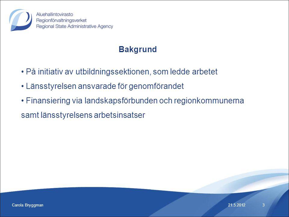 Carola Bryggman21.5.2012 Bakgrund • På initiativ av utbildningssektionen, som ledde arbetet • Länsstyrelsen ansvarade för genomförandet • Finansiering via landskapsförbunden och regionkommunerna samt länsstyrelsens arbetsinsatser 3