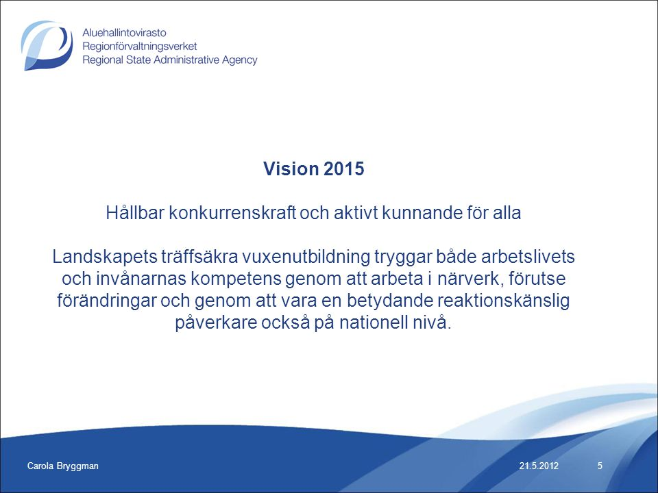 Carola Bryggman21.5.2012 Vision 2015 Hållbar konkurrenskraft och aktivt kunnande för alla Landskapets träffsäkra vuxenutbildning tryggar både arbetslivets och invånarnas kompetens genom att arbeta i närverk, förutse förändringar och genom att vara en betydande reaktionskänslig påverkare också på nationell nivå.