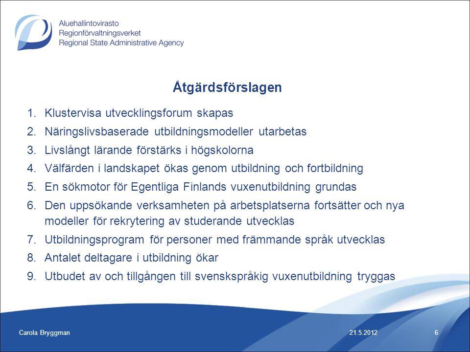 Carola Bryggman6 1.Klustervisa utvecklingsforum skapas 2.Näringslivsbaserade utbildningsmodeller utarbetas 3.Livslångt lärande förstärks i högskolorna 4.Välfärden i landskapet ökas genom utbildning och fortbildning 5.En sökmotor för Egentliga Finlands vuxenutbildning grundas 6.Den uppsökande verksamheten på arbetsplatserna fortsätter och nya modeller för rekrytering av studerande utvecklas 7.Utbildningsprogram för personer med främmande språk utvecklas 8.Antalet deltagare i utbildning ökar 9.Utbudet av och tillgången till svenskspråkig vuxenutbildning tryggas 21.5.2012 Åtgärdsförslagen
