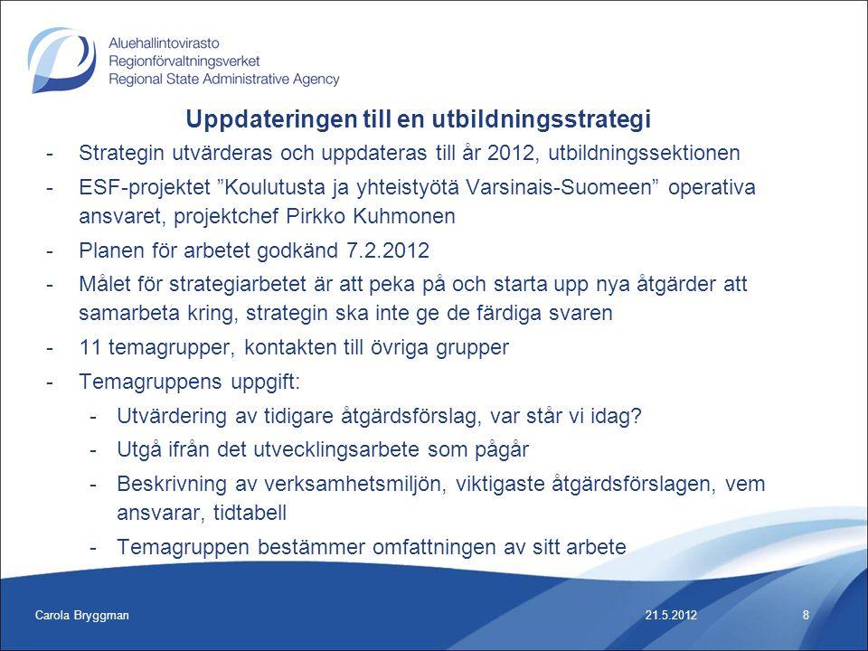 Carola Bryggman8 -Strategin utvärderas och uppdateras till år 2012, utbildningssektionen -ESF-projektet Koulutusta ja yhteistyötä Varsinais-Suomeen operativa ansvaret, projektchef Pirkko Kuhmonen -Planen för arbetet godkänd 7.2.2012 -Målet för strategiarbetet är att peka på och starta upp nya åtgärder att samarbeta kring, strategin ska inte ge de färdiga svaren -11 temagrupper, kontakten till övriga grupper -Temagruppens uppgift: -Utvärdering av tidigare åtgärdsförslag, var står vi idag.