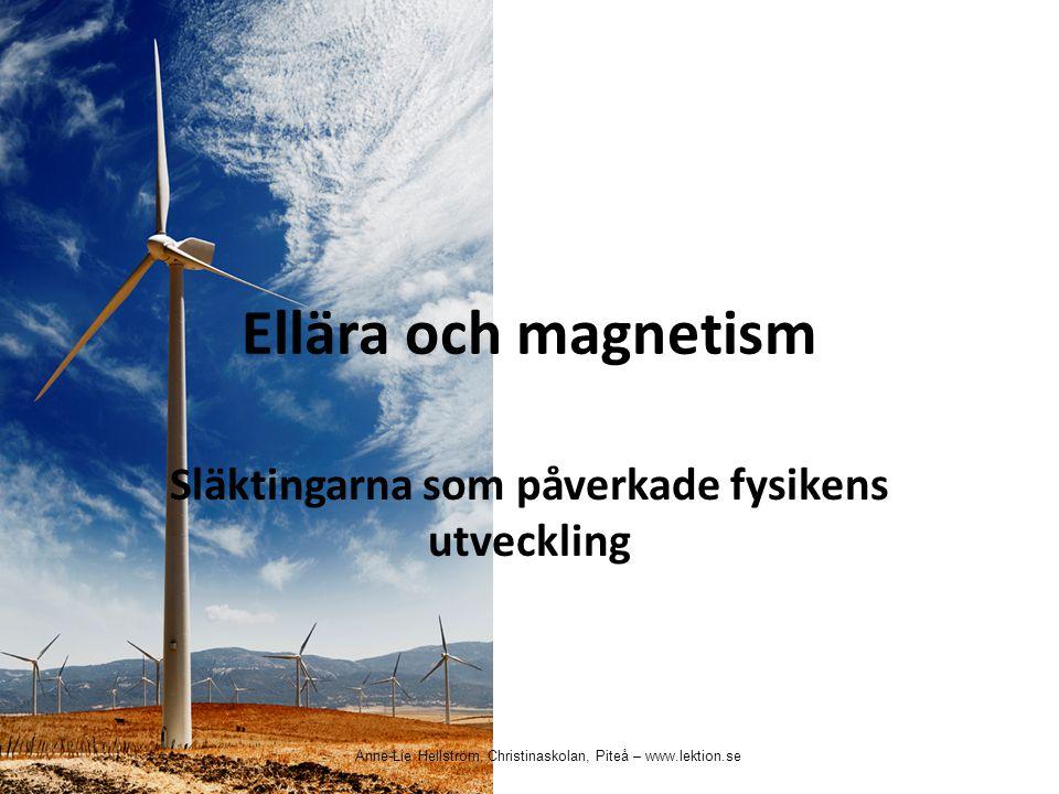 Ellära och magnetism Släktingarna som påverkade fysikens utveckling Anne-Lie Hellström, Christinaskolan, Piteå – www.lektion.se