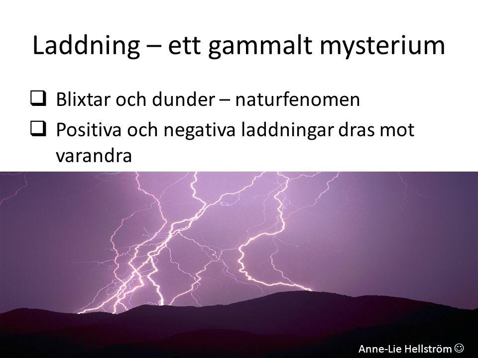 Laddning – ett gammalt mysterium  Blixtar och dunder – naturfenomen  Positiva och negativa laddningar dras mot varandra Anne-Lie Hellström 