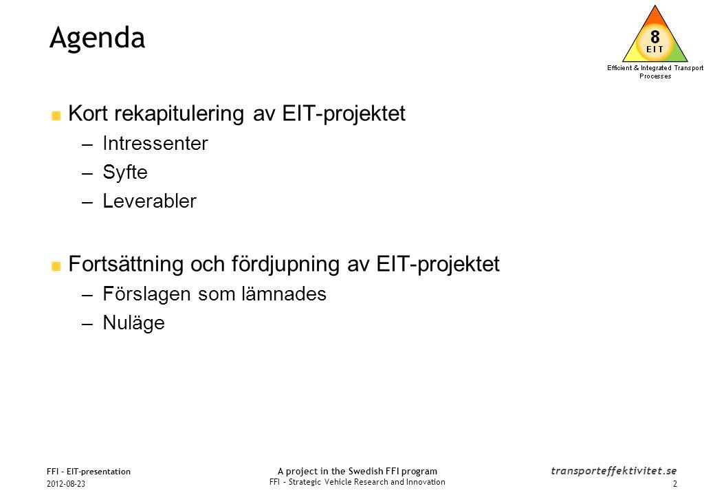 A project in the Swedish FFI program FFI – Strategic Vehicle Research and Innovation transporteffektivitet.se Intressenter 2012-08-23 FFI - EIT-presentation FKG - Komponentleverantörer: •Autoliv •Bulten •Gestamp HardTech •Haldex •Kongsberg Automotive •Plastal •SKF Kartläggning & Analys har gjorts i samverkan med: •BEAst (Bygg & anläggning) •GS1 (Handel & distribution) •NTM (Miljörapportering) •Scania •Jernhusen (Järnvägsterminaler) •STENA (Hamn, container) Industriparter: Transportföretag: Högskolor och forskningsinstitut: Myndigheter: Projektledning och projektstöd: Ansvarsområden för forskningsinstitut 3