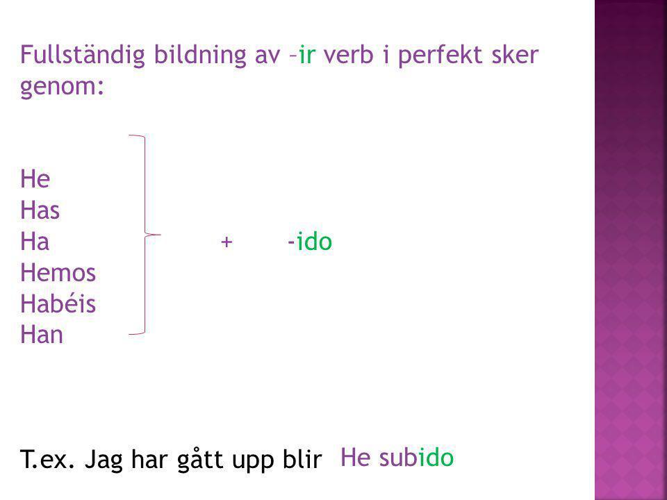 Fullständig bildning av –ir verb i perfekt sker genom: He Has Ha+-ido Hemos Habéis Han T.ex. Jag har gått upp blir He subido