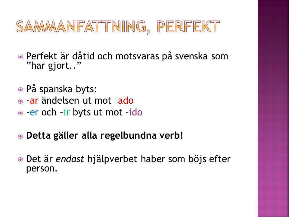 """ Perfekt är dåtid och motsvaras på svenska som """"har gjort..""""  På spanska byts:  -ar ändelsen ut mot –ado  -er och –ir byts ut mot –ido  Detta gäl"""
