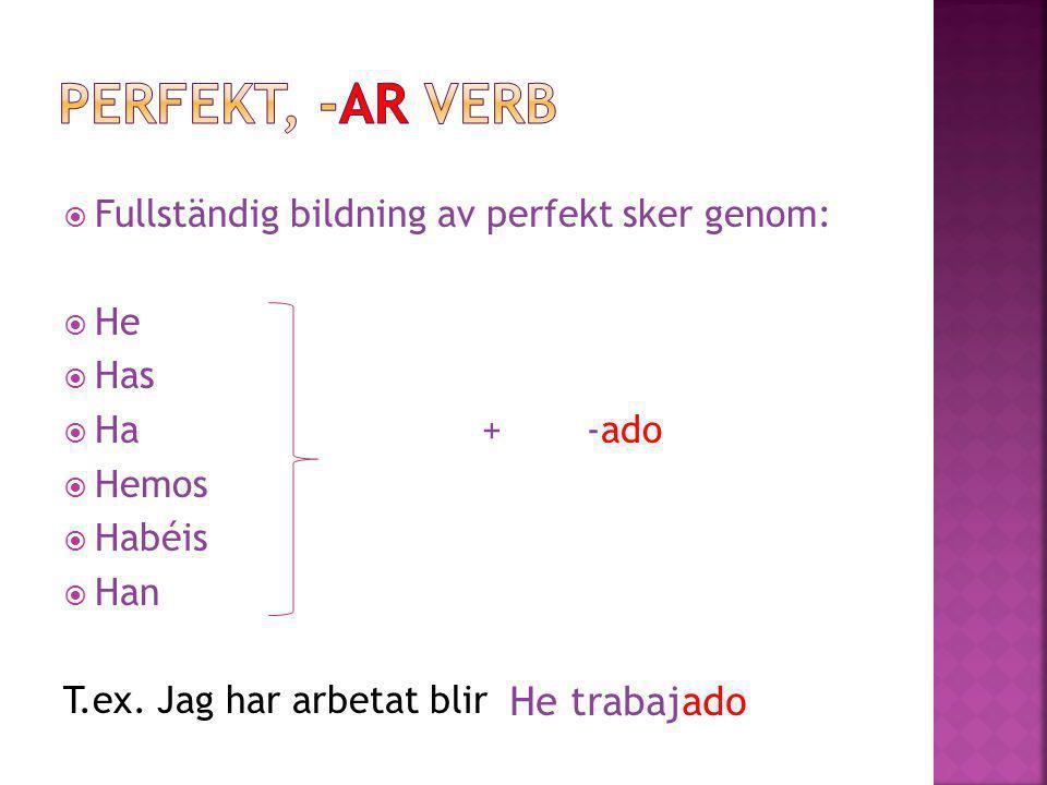  Fullständig bildning av perfekt sker genom:  He  Has  Ha+-ado  Hemos  Habéis  Han T.ex. Jag har arbetat blir He trabajado