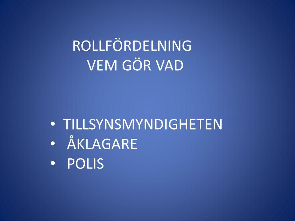 ROLLFÖRDELNING VEM GÖR VAD • TILLSYNSMYNDIGHETEN • ÅKLAGARE • POLIS
