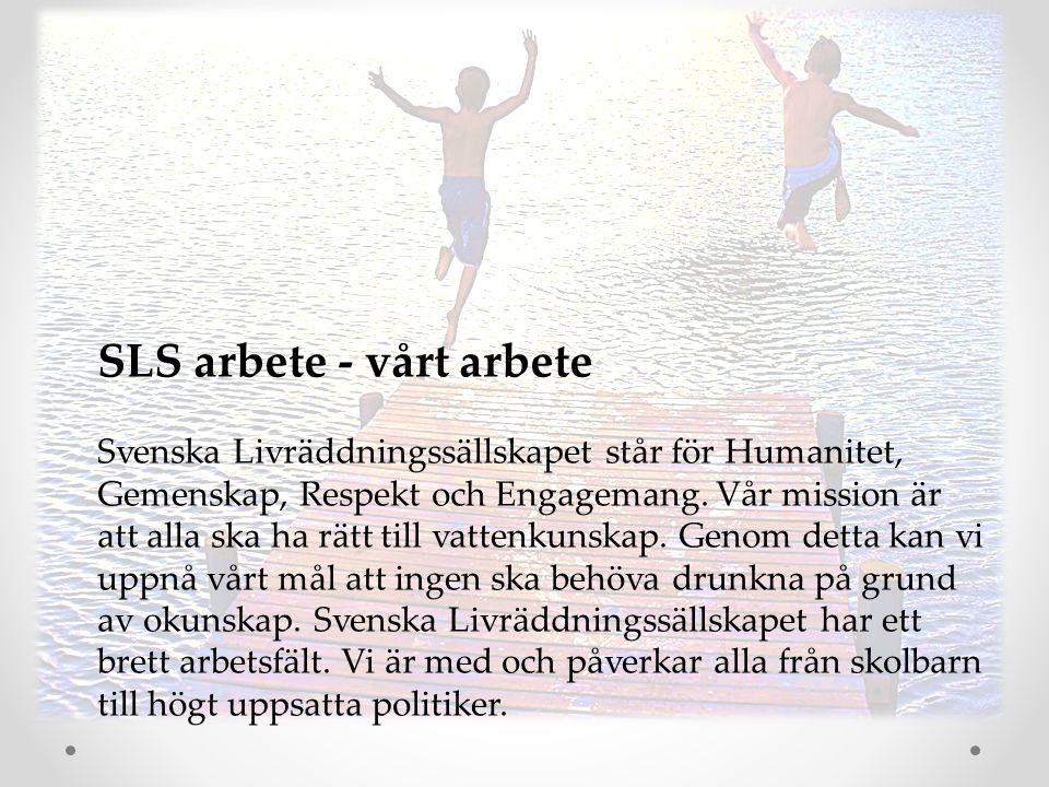 SLS arbete - vårt arbete Svenska Livräddningssällskapet står för Humanitet, Gemenskap, Respekt och Engagemang. Vår mission är att alla ska ha rätt til