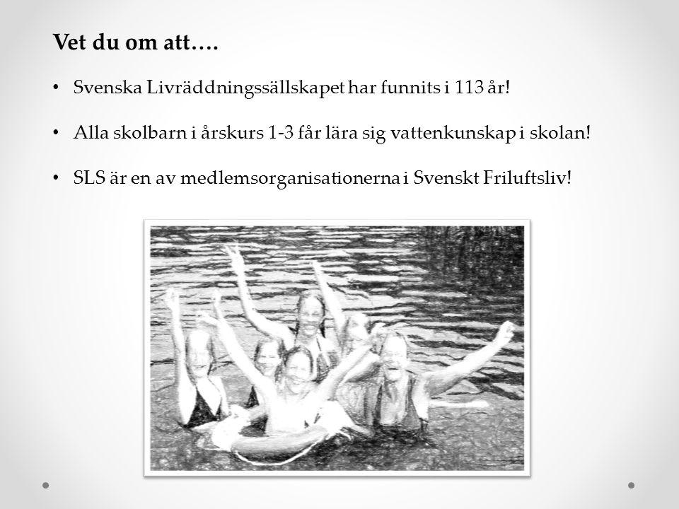 Vet du om att…. • Svenska Livräddningssällskapet har funnits i 113 år! • Alla skolbarn i årskurs 1-3 får lära sig vattenkunskap i skolan! • SLS är en
