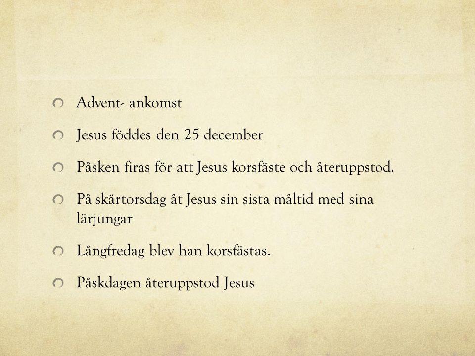Advent- ankomst Jesus föddes den 25 december Påsken firas för att Jesus korsfäste och återuppstod. På skärtorsdag åt Jesus sin sista måltid med sina l