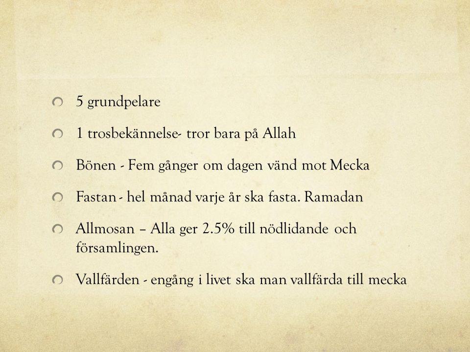 5 grundpelare 1 trosbekännelse- tror bara på Allah Bönen - Fem gånger om dagen vänd mot Mecka Fastan - hel månad varje år ska fasta. Ramadan Allmosan