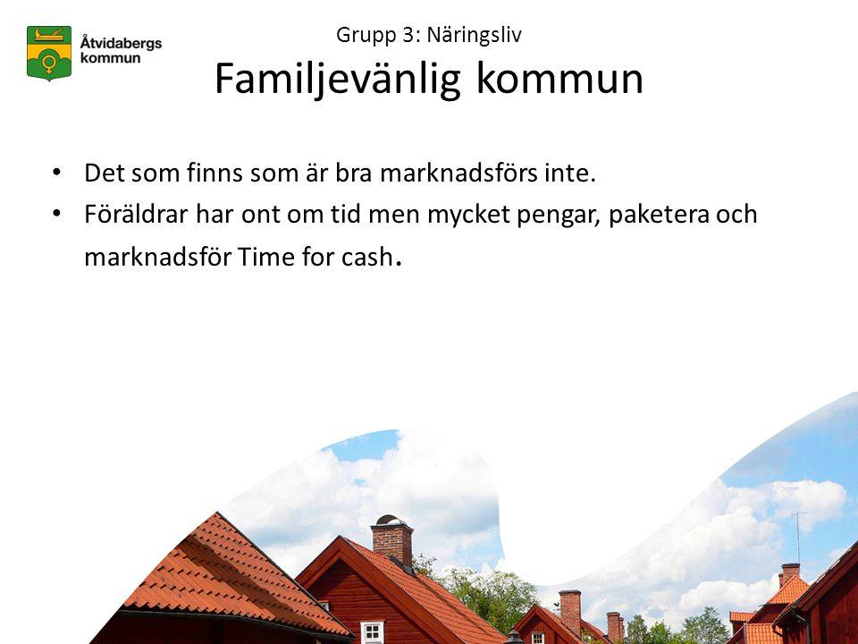 Grupp 3: Näringsliv Familjevänlig kommun • Det som finns som är bra marknadsförs inte.
