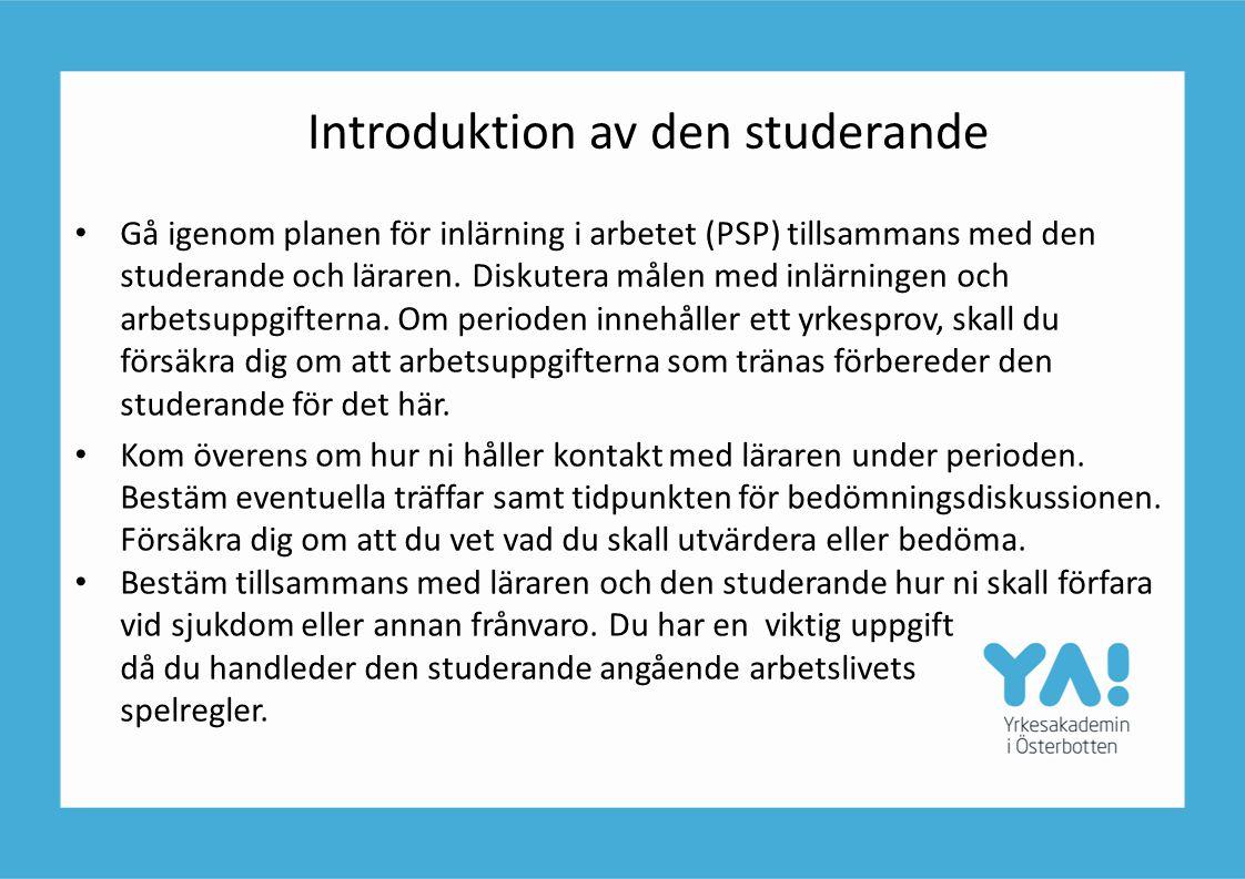 Introduktion av den studerande • Gå igenom planen för inlärning i arbetet (PSP) tillsammans med den studerande och läraren. Diskutera målen med inlärn