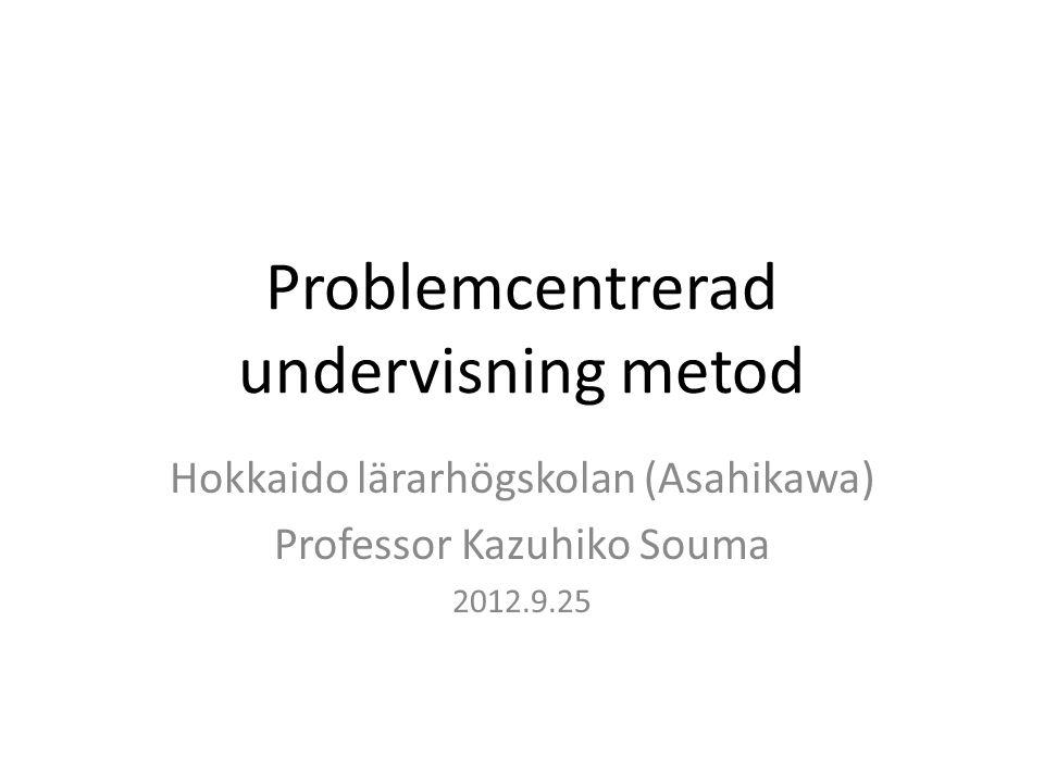 Problemcentrerad undervisning metod Hokkaido lärarhögskolan (Asahikawa) Professor Kazuhiko Souma 2012.9.25
