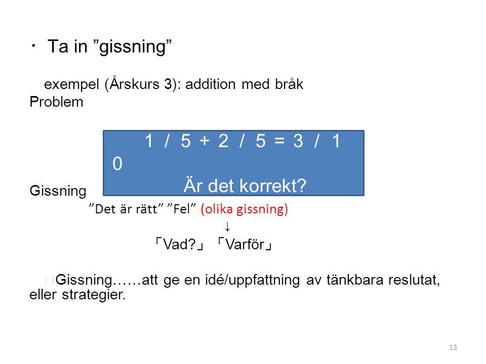 """・ Ta in """"gissning"""" exempel (Årskurs 3): addition med bråk Problem Gissning """"Det är rätt"""" """"Fel"""" (olika gissning) ↓ 「 Vad? 」「 Varför 」 ※ Gissning……att g"""