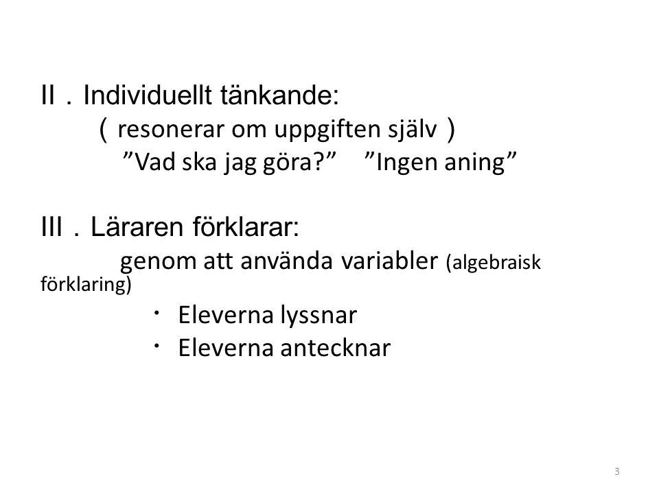 Ⅱ. Individuellt tänkande: ( resonerar om uppgiften själv ) Vad ska jag göra Ingen aning Ⅲ. Läraren förklarar: genom att använda variabler (algebraisk förklaring) ・ Eleverna lyssnar ・ Eleverna antecknar 3